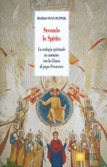 Secondo lo Spirito. La teologia spirituale in cammino con la Chiesa di papa Francesco - Marko I. Rupnik |