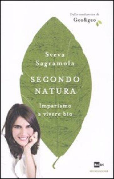 Secondo natura. Impariamo a vivere bio - Sveva Sagramola | Thecosgala.com
