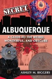 Secret Albuquerque: A Guide to the Weird, Wonderful, and Obscure
