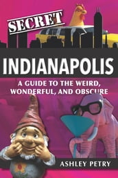 Secret Indianapolis: A Guide to the Weird, Wonderful, and Obscure