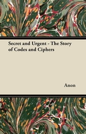 Secret and Urgent - The Story of Codes and Ciphers