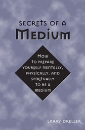 Secrets Of A Medium: How To Prepare Yourself Mentally Physically And Spiritually To Be A Medium