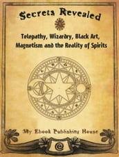 Secrets Revealed: Telepathy, Wizardry, Black Art, Magnetism and the Reality of Spirits