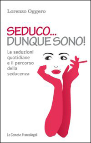 Seduco dunque sono! Le seduzioni quotidiane e il percorso della seducenza - Lorenzo Oggero |