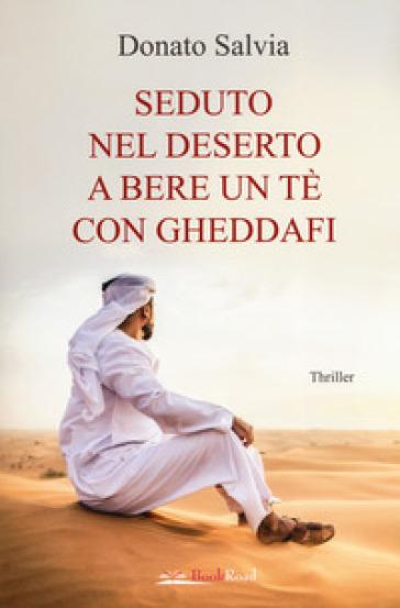 Seduto nel deserto a bere un tè con Gheddafi - Donato Salvia |