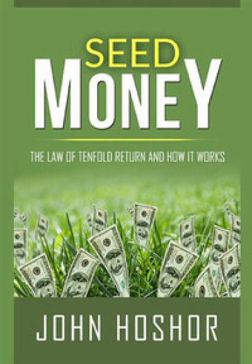 Seed money. The law of tenfold return and how it works - John Hoshor |