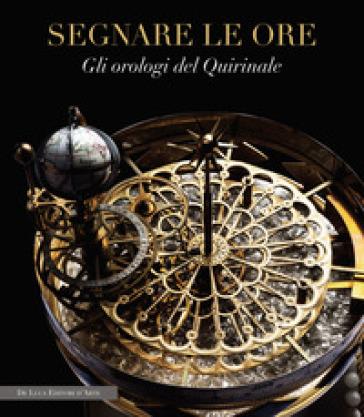 Segnare le ore. Gli orologi del Quirinale - M. Lattanzi pdf epub