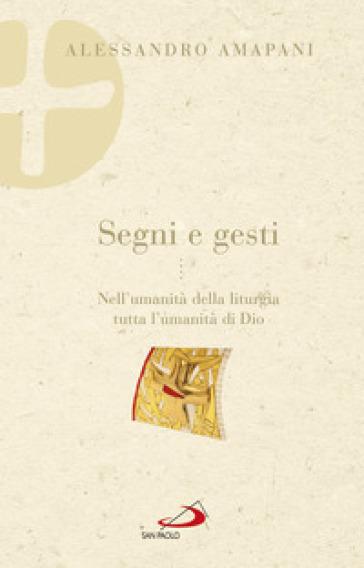 Segni e gesti. Nell'umanità della liturgia tutta l'umanità di Dio - Alessandro Amapani |