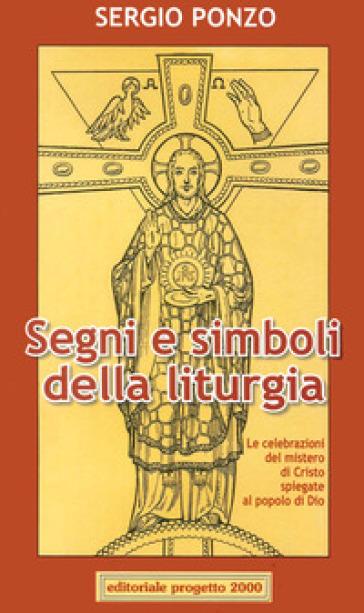 Segni e simboli della liturgia. Le celebrazioni del mistero di Cristo spiegate al popolo di Dio - Sergio Ponzo  