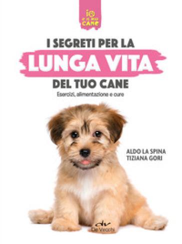 Segreti per la lunga vita del cane. Esercizi, alimentazione e cure - Aldo La Spina |