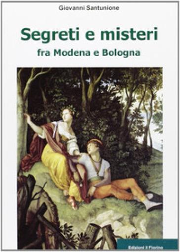 Segreti e misteri tra Modena e Bologna - Giovanni Santunione  