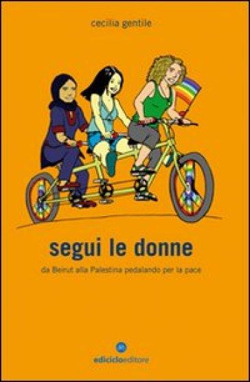 Segui le donne. Da Beirut alla Palestina pedalando per la pace - Cecilia Gentile | Rochesterscifianimecon.com