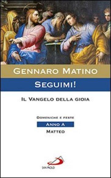 Seguimi! Il Vangelo della gioia. Domeniche e feste. Matteo. Anno A - Gennaro Matino |