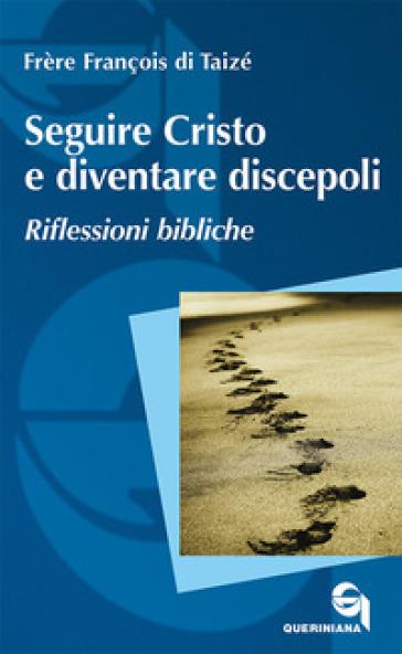 Seguire Cristo e diventare discepoli. Riflessioni bibliche - Francois (frère) |