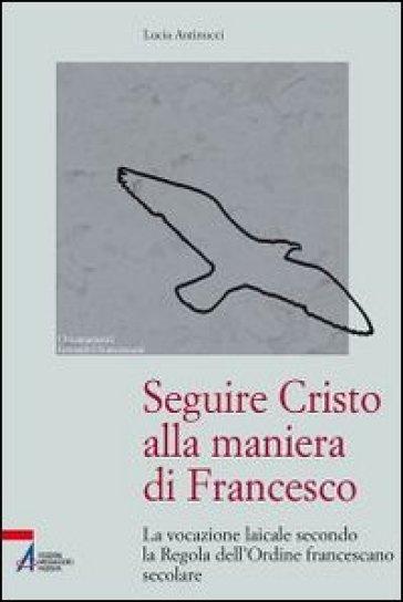 Seguire Cristo alla maniera di Francesco. La vocazione laicale secondo la regola dell'Ordine francescano secolare - Lucia Antinucci  
