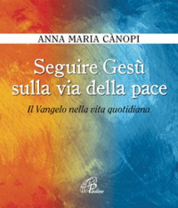 Seguire Gesù sulla via della pace. Il Vangelo nella vita quotidiana - Anna Maria Cànopi |