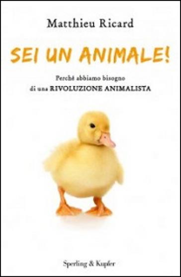 Sei un animale! Perché abbiamo bisogno di una rivoluzione animalista - Matthieu Ricard  
