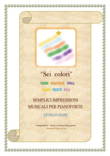 Sei colori. Verde, arancione, viola, giallo, celeste, rosa. Semplici impressioni musicali per pianoforte. Livello base - Maria Caterina Depasquale |