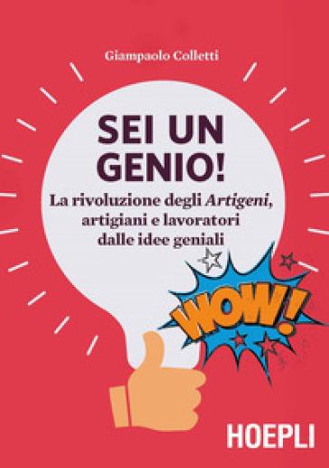 Sei un genio! La rivoluzione degli artigeni, artigiani e lavoratori dalle idee geniali - Giampaolo Colletti   Thecosgala.com