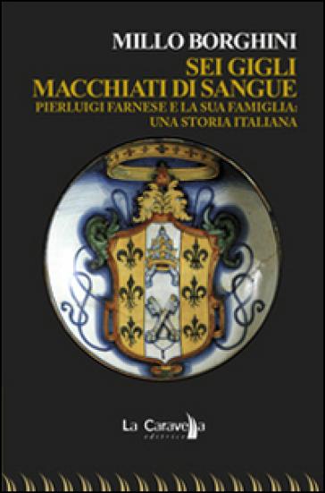 Sei gigli macchiati di sangue. Pierluigi Farnese e la sua famiglia. Una storia italiana - Millo Borghini |