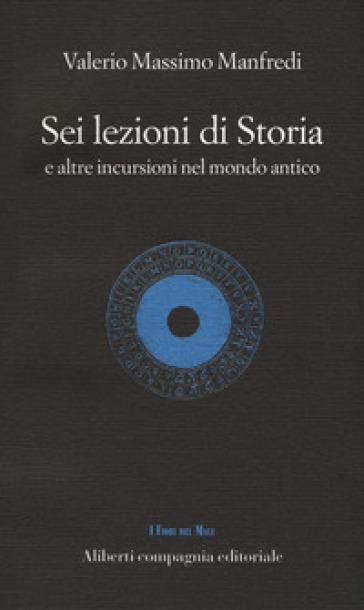 Sei lezioni di storia. E altre incursioni nel mondo antico - Valerio Massimo Manfredi |