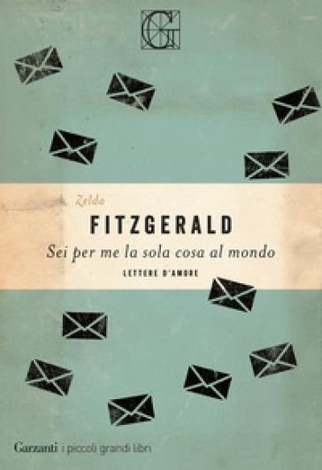 Sei per me la sola cosa al mondo. Lettere d'amore - Zelda Fitzgerald | Thecosgala.com