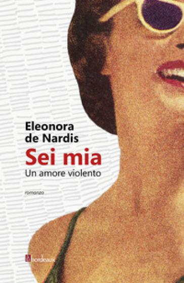 Sei mia. Un amore violento - Eleonora De Nardis |