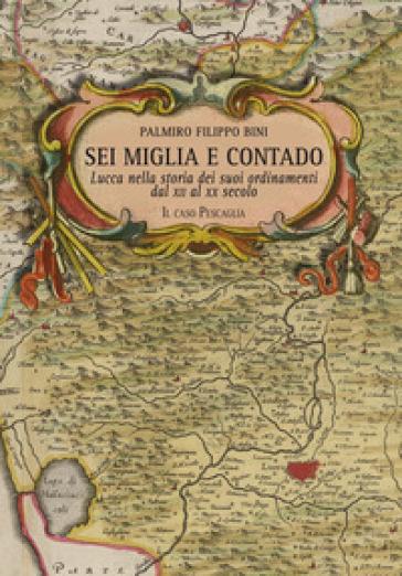 Sei miglia e contado. Lucca nella storia dei suoi ordinamenti dal XII al XX secolo. Il caso Pescaglia - Palmiro Filippo Bini | Kritjur.org