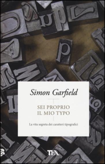 Sei proprio il mio typo. La vita segreta dei caratteri tipografici - Simon Garfield | Thecosgala.com