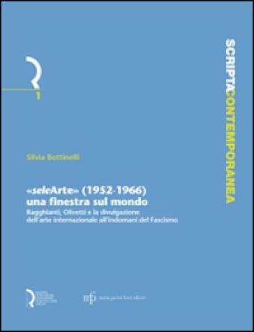 «Selearte» (1952-1966). Una finestra sul mondo. Ragghianti, Olivetti e la divulgazione dell'arte internazionale all'indomani del fascismo - Silvia Bottinelli |