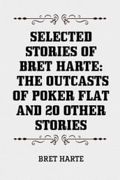 Selected Stories of Bret Harte: The Outcasts of Poker Flat and 20 Other Stories