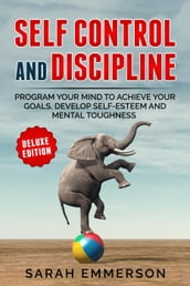 Self Control and Discipline: Program Your Mind to Achieve Your Goals, Develop Self-Esteem and Mental Toughness