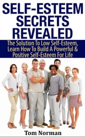 Self-Esteem Secrets Revealed: The Solution To Low Self-Esteem, Learn How To Build A Powerful & Positive Self-Esteem For Life