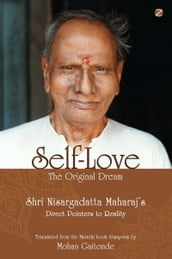Self-Love, The Original Dream: Shri Nisargadatta Maharaj s Direct Pointers To Reality