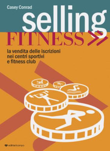 Selling fitness. Vendita delle iscrizioni nei centri sportivi e fitness club - Conrad Casey   Thecosgala.com