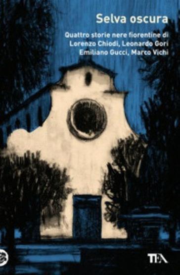 Selva oscura. Quattro storie nere fiorentine di Lorenzo Chiodi, Leonardo Gori, Emiliano Gucci, Marco Vichi - M. Vichi |