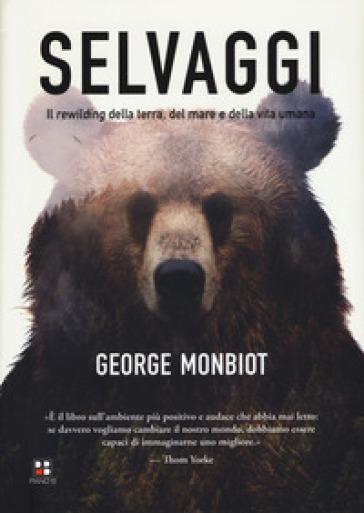 Selvaggi. Il rewilding della terra, dei mari e della vita umana - George Monbiot | Thecosgala.com