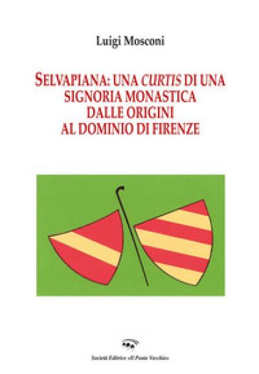 Selvapiana. Una curtis di una signoria monastica dalle origini al dominio di Firenze - Luigi Mosconi |