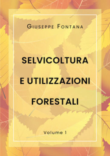 Selvicoltura e utilizzazioni forestali. 1. - Giuseppe Fontana  