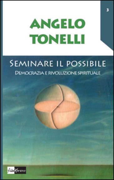 Seminare il possibile. Democrazia e rivoluzione spirituale - Angelo Tonelli  