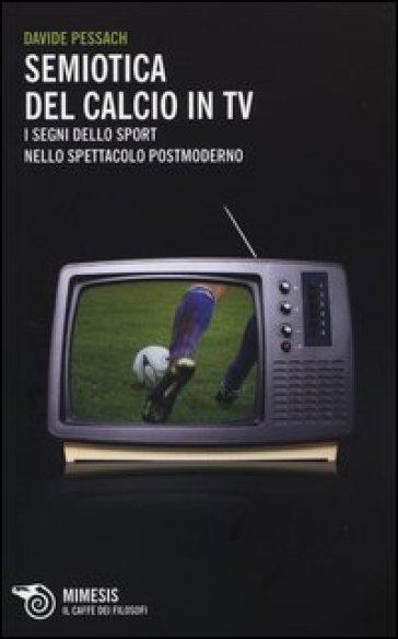 Semiotica del calcio in TV. I segni dello sport nello spettacolo postmoderno - Davide Pessach pdf epub