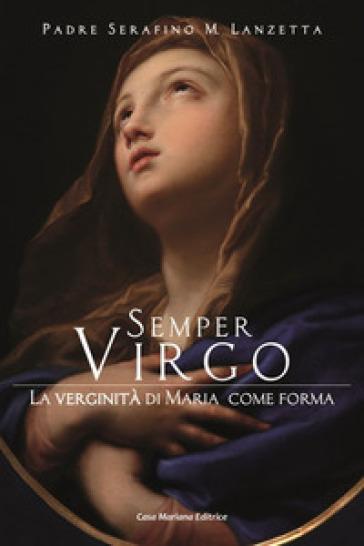 Semper virgo. La verginità di Maria come forma - Serafino Maria Lanzetta | Thecosgala.com