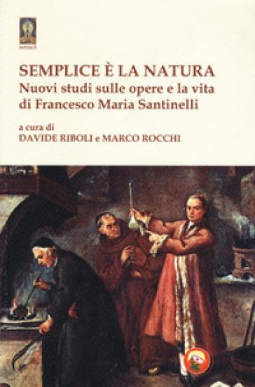 Semplice è la natura. Nuovi studi sulle opere e la vita di Francesco Maria Santinelli - M. Rocchi   Rochesterscifianimecon.com