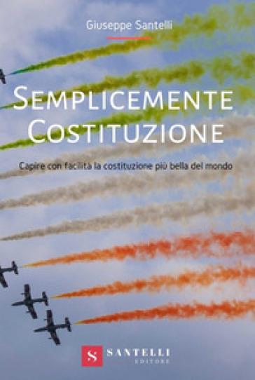 Semplicemente Costituzione. Capire con facilità la Costituzione più bella del mondo - Giuseppe Santelli |