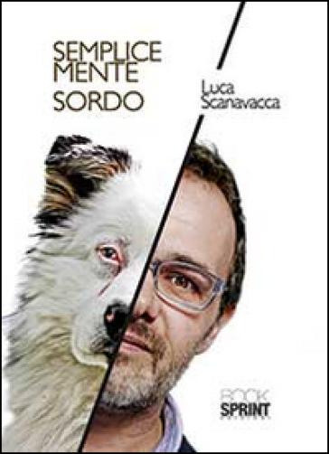 Semplicemente sordo - Luca Scanavacca |