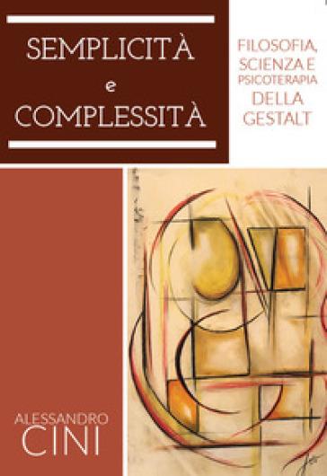 Semplicità e complessità. Filosofia, scienza e psicoterapia della Gestalt - Alessandro Cini | Rochesterscifianimecon.com