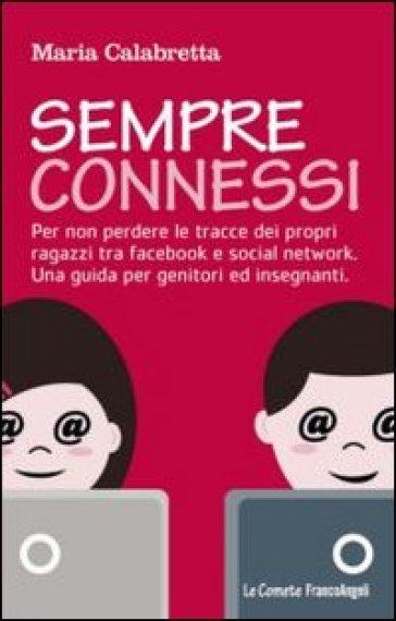 Sempre connessi. Per non perdere le tracce dei propri ragazzi tra facebook e social network. Una guida per genitori ed insegnanti - Maria Calabretta |