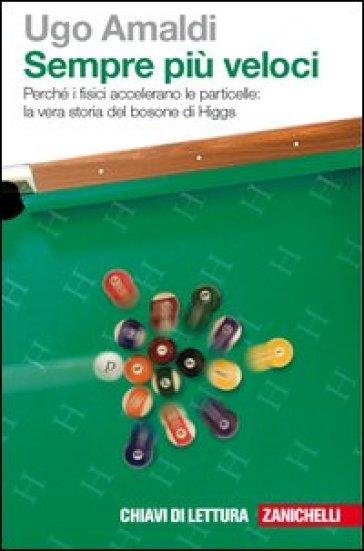 Sempre più veloci. Perché i fisici accelerano le particelle. La vera storia del bosone di Higgs. Con Contenuto digitale (fornito elettronicamente) - Ugo Amaldi |