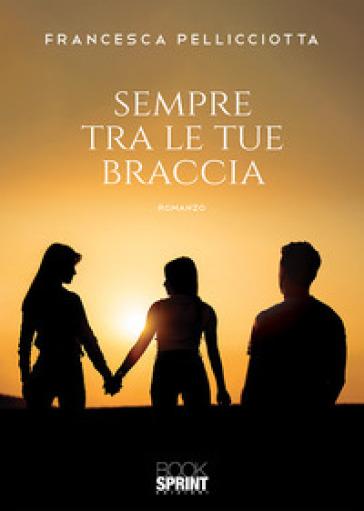Sempre tra le tue braccia - Francesca Pellicciotta  