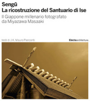 Sengu. La ricostruzione del Santuario di Ise. Ediz. illustrata - Mauro J. K. Pierconti |